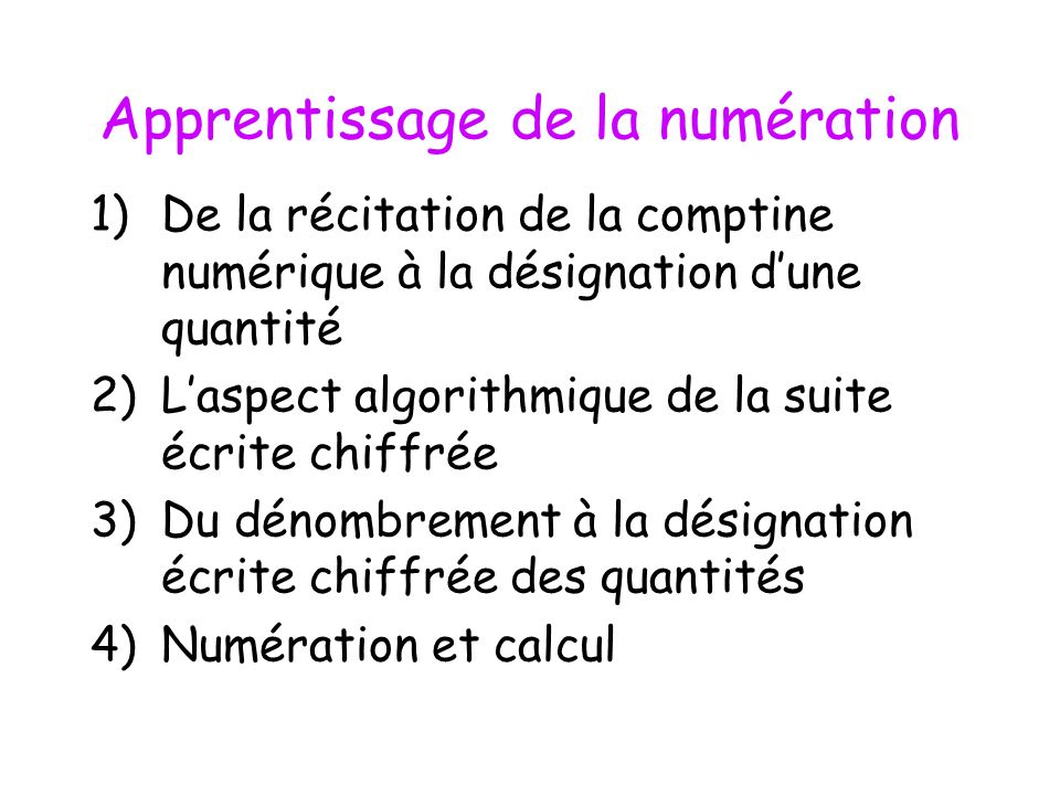Apprentissage de la numération 1)De la récitation de la comptine numérique à la désignation dune quantité 2)Laspect algorithmique de la suite écrite c