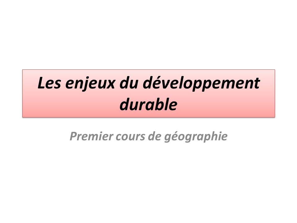 Les enjeux du développement durable Premier cours de géographie