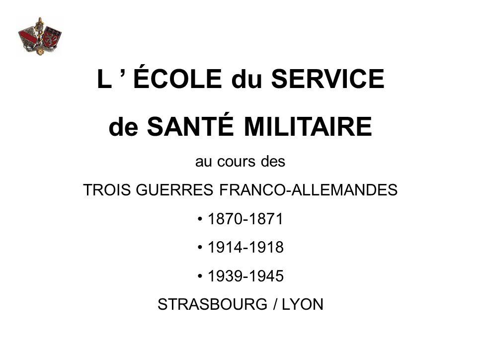 L ÉCOLE du SERVICE de SANTÉ MILITAIRE au cours des TROIS GUERRES FRANCO-ALLEMANDES 1870-1871 1914-1918 1939-1945 STRASBOURG / LYON