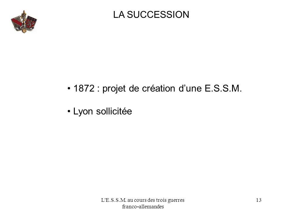 L'E.S.S.M. au cours des trois guerres franco-allemandes 13 LA SUCCESSION 1872 : projet de création dune E.S.S.M. Lyon sollicitée