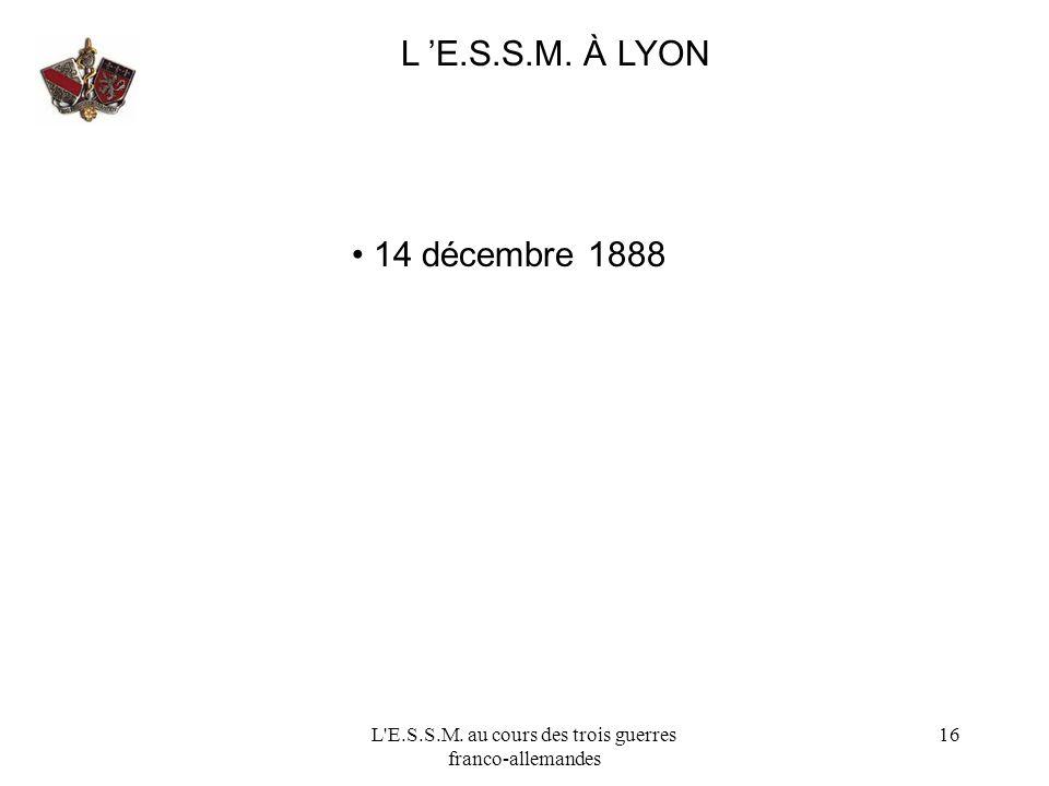 L'E.S.S.M. au cours des trois guerres franco-allemandes 16 L E.S.S.M. À LYON 14 décembre 1888