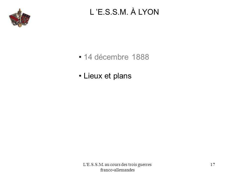L'E.S.S.M. au cours des trois guerres franco-allemandes 17 L E.S.S.M. À LYON 14 décembre 1888 Lieux et plans