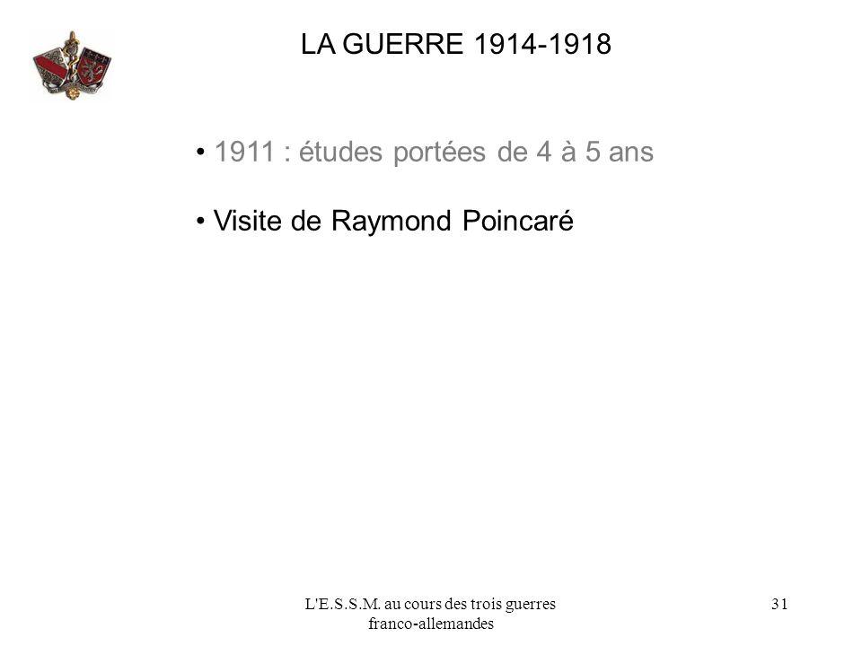 L'E.S.S.M. au cours des trois guerres franco-allemandes 31 LA GUERRE 1914-1918 1911 : études portées de 4 à 5 ans Visite de Raymond Poincaré