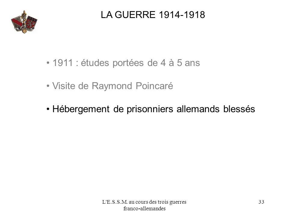L'E.S.S.M. au cours des trois guerres franco-allemandes 33 LA GUERRE 1914-1918 1911 : études portées de 4 à 5 ans Visite de Raymond Poincaré Hébergeme