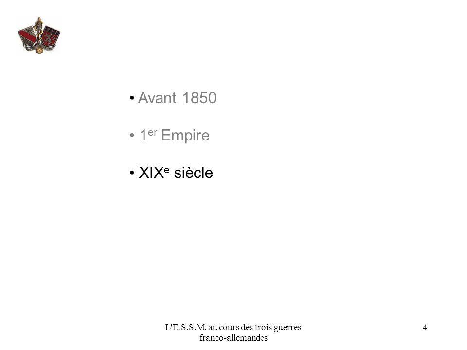 L'E.S.S.M. au cours des trois guerres franco-allemandes 4 Avant 1850 1 er Empire XIX e siècle
