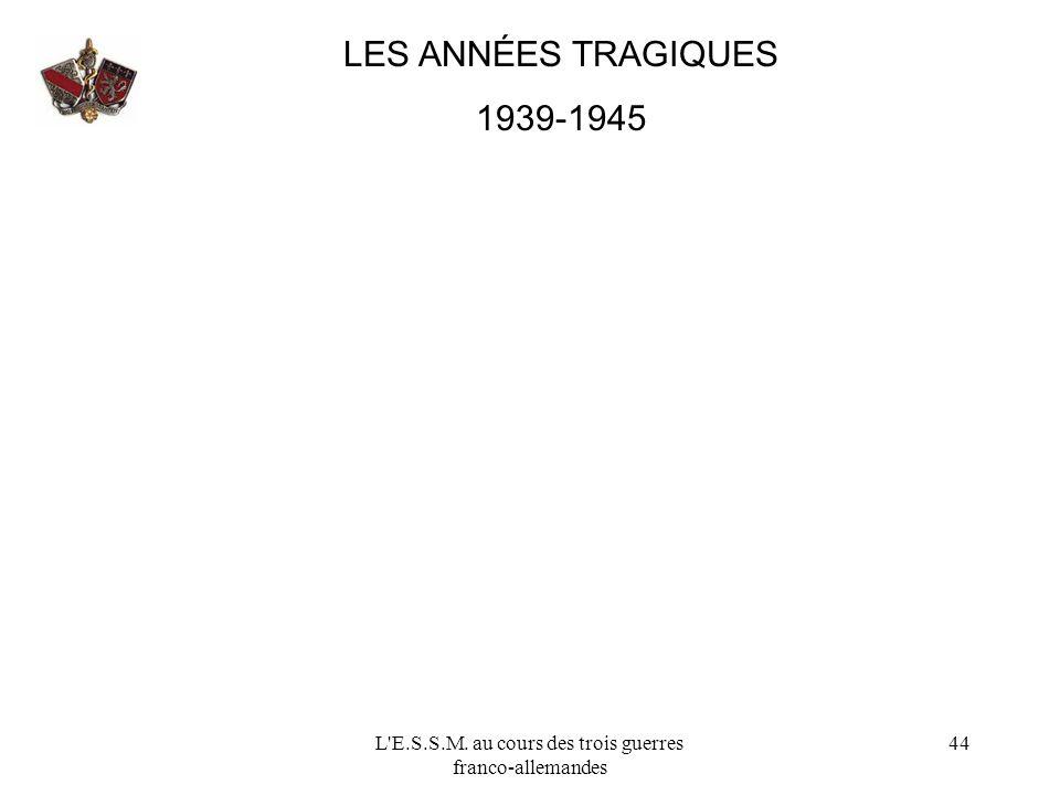 L'E.S.S.M. au cours des trois guerres franco-allemandes 44 LES ANNÉES TRAGIQUES 1939-1945