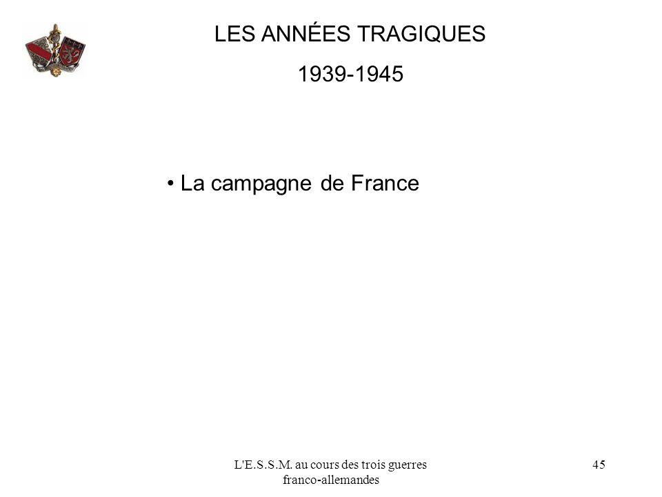 L'E.S.S.M. au cours des trois guerres franco-allemandes 45 LES ANNÉES TRAGIQUES 1939-1945 La campagne de France