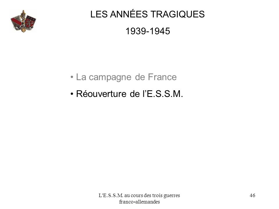 L'E.S.S.M. au cours des trois guerres franco-allemandes 46 LES ANNÉES TRAGIQUES 1939-1945 La campagne de France Réouverture de lE.S.S.M.