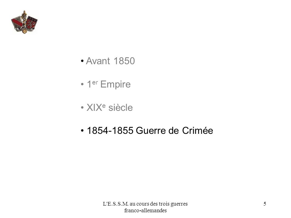 L'E.S.S.M. au cours des trois guerres franco-allemandes 5 Avant 1850 1 er Empire XIX e siècle 1854-1855 Guerre de Crimée