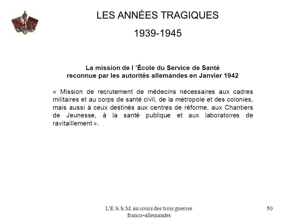L'E.S.S.M. au cours des trois guerres franco-allemandes 50 LES ANNÉES TRAGIQUES 1939-1945 La mission de l École du Service de Santé reconnue par les a