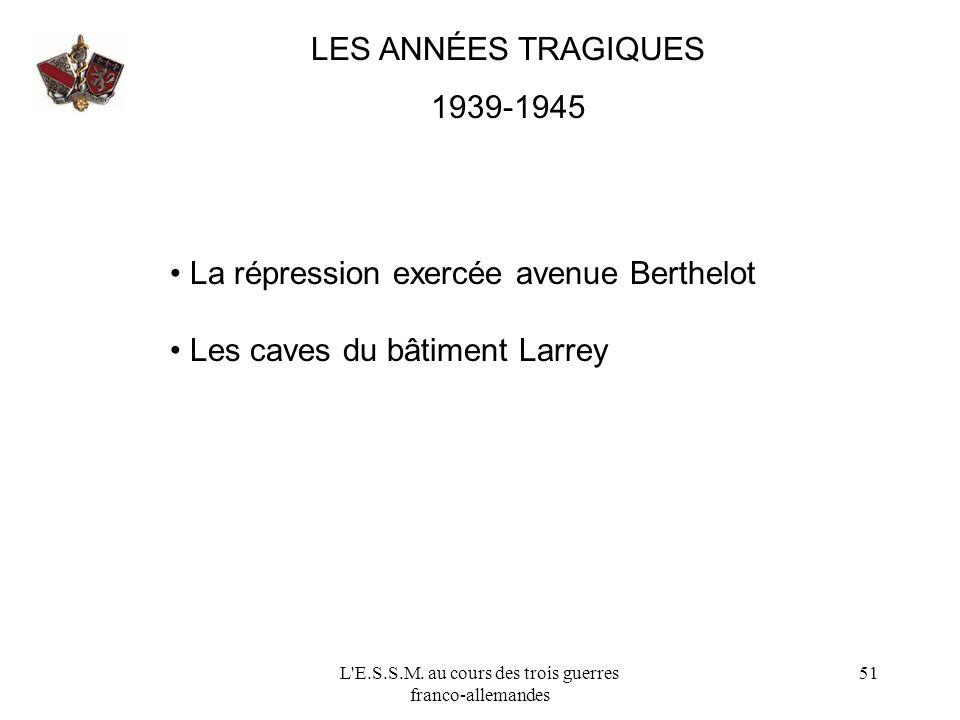 L'E.S.S.M. au cours des trois guerres franco-allemandes 51 LES ANNÉES TRAGIQUES 1939-1945 La répression exercée avenue Berthelot Les caves du bâtiment