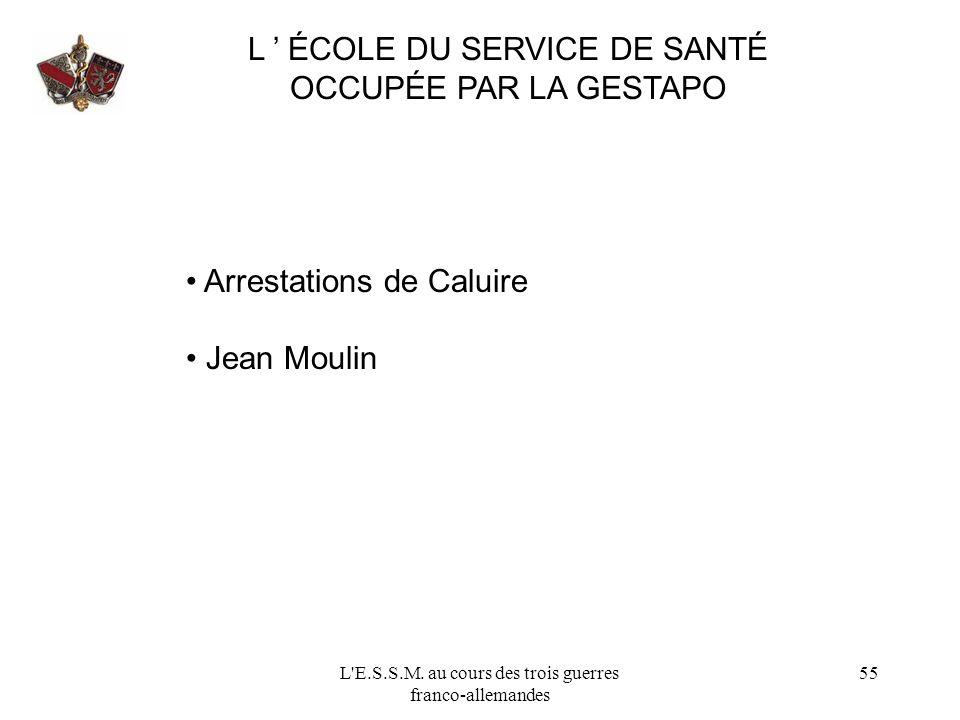 L'E.S.S.M. au cours des trois guerres franco-allemandes 55 L ÉCOLE DU SERVICE DE SANTÉ OCCUPÉE PAR LA GESTAPO Arrestations de Caluire Jean Moulin
