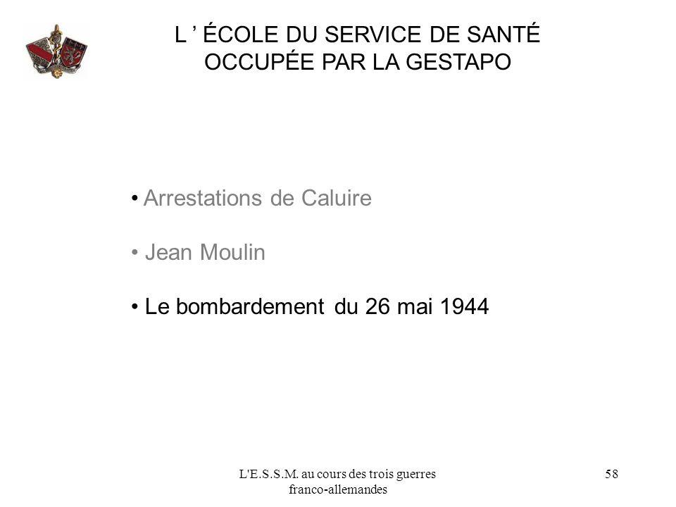 L'E.S.S.M. au cours des trois guerres franco-allemandes 58 L ÉCOLE DU SERVICE DE SANTÉ OCCUPÉE PAR LA GESTAPO Arrestations de Caluire Jean Moulin Le b