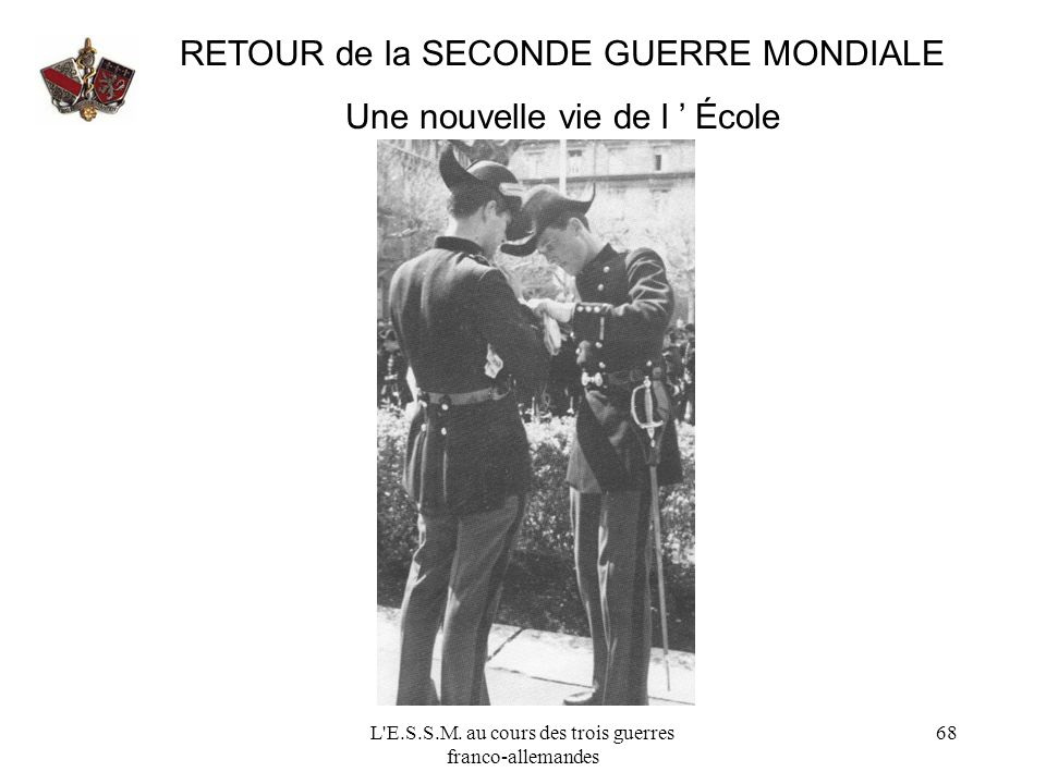 L'E.S.S.M. au cours des trois guerres franco-allemandes 68 RETOUR de la SECONDE GUERRE MONDIALE Une nouvelle vie de l École
