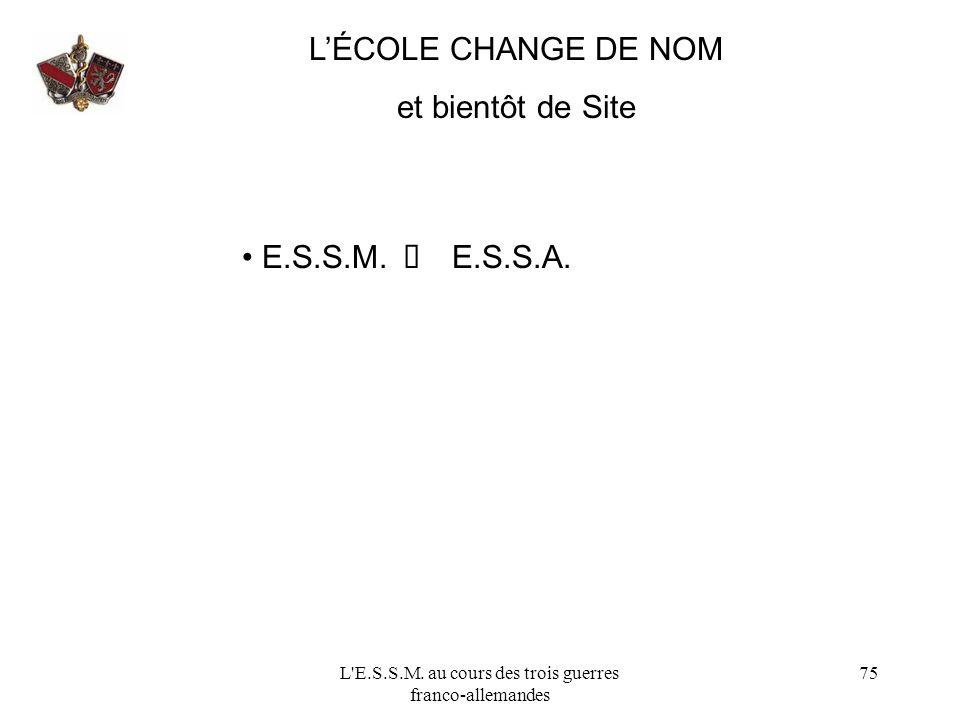 L'E.S.S.M. au cours des trois guerres franco-allemandes 75 LÉCOLE CHANGE DE NOM et bientôt de Site E.S.S.M. E.S.S.A.
