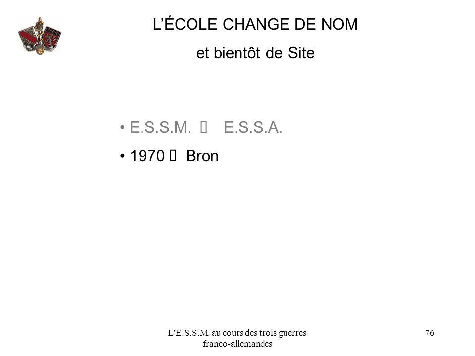 L'E.S.S.M. au cours des trois guerres franco-allemandes 76 LÉCOLE CHANGE DE NOM et bientôt de Site E.S.S.M. E.S.S.A. 1970 Bron