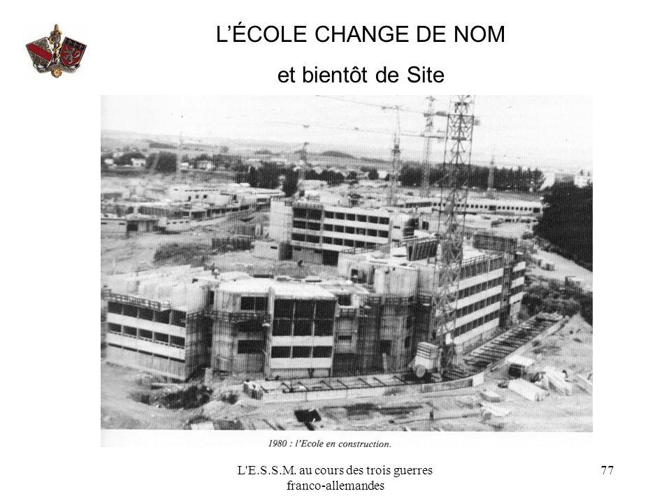 L'E.S.S.M. au cours des trois guerres franco-allemandes 77 LÉCOLE CHANGE DE NOM et bientôt de Site