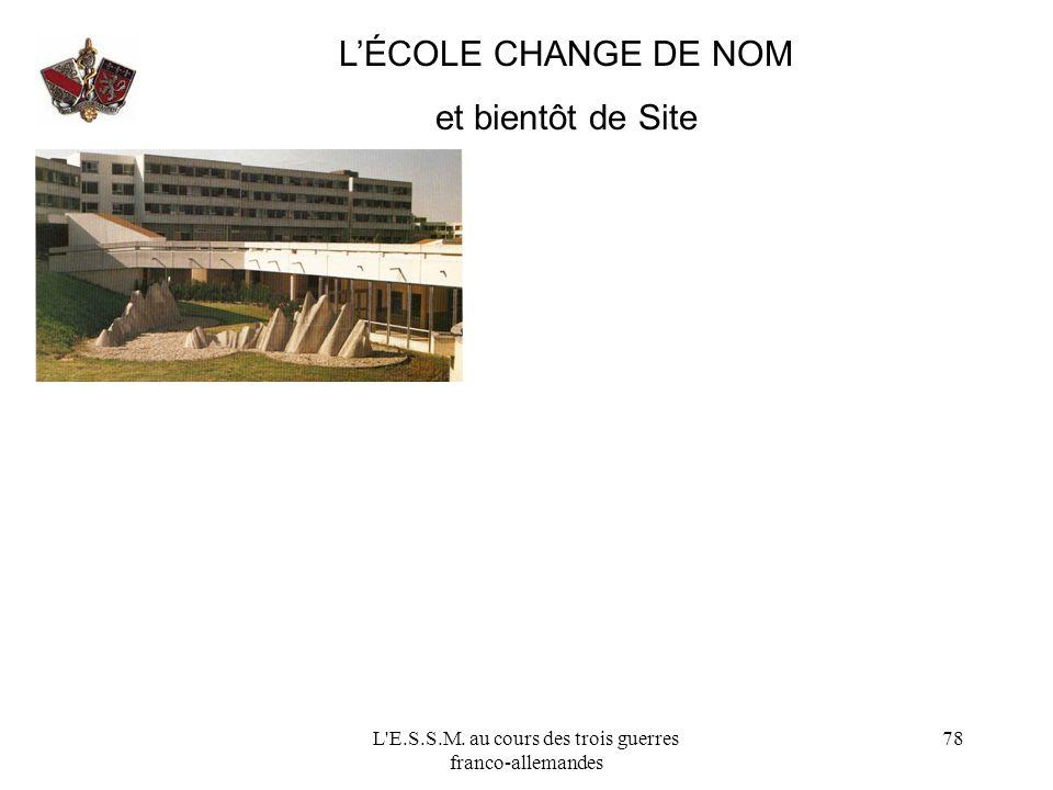 L'E.S.S.M. au cours des trois guerres franco-allemandes 78 LÉCOLE CHANGE DE NOM et bientôt de Site