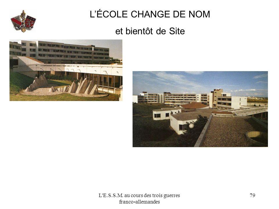 L'E.S.S.M. au cours des trois guerres franco-allemandes 79 LÉCOLE CHANGE DE NOM et bientôt de Site