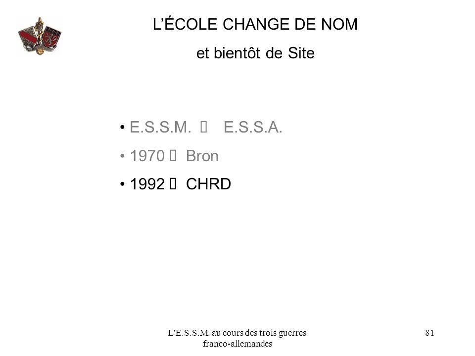L'E.S.S.M. au cours des trois guerres franco-allemandes 81 LÉCOLE CHANGE DE NOM et bientôt de Site E.S.S.M. E.S.S.A. 1970 Bron 1992 CHRD