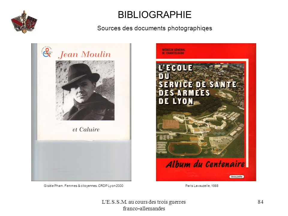 L'E.S.S.M. au cours des trois guerres franco-allemandes 84 BIBLIOGRAPHIE Sources des documents photographiqes Gisèle Pham. Femmes & citoyennes. CRDP L