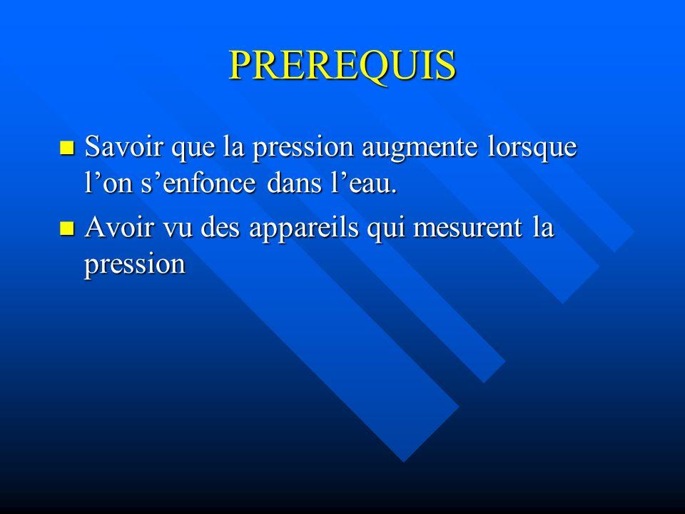 PREREQUIS Savoir que la pression augmente lorsque lon senfonce dans leau. Savoir que la pression augmente lorsque lon senfonce dans leau. Avoir vu des