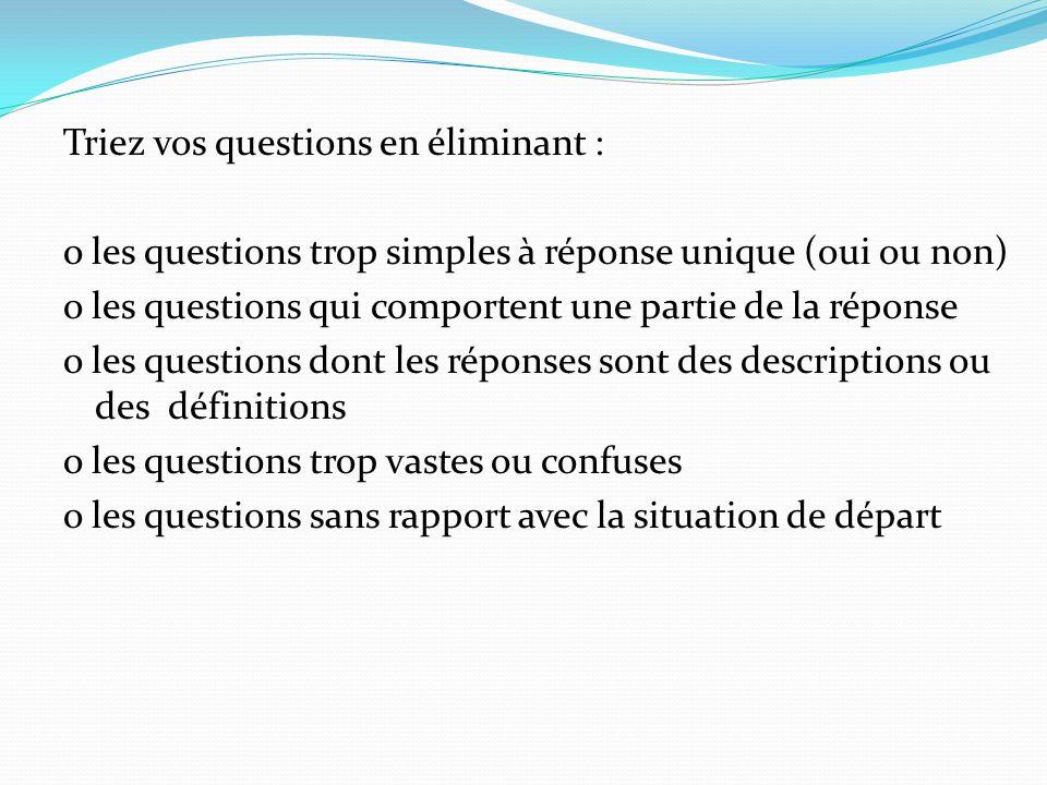 Triez vos questions en éliminant : o les questions trop simples à réponse unique (oui ou non) o les questions qui comportent une partie de la réponse