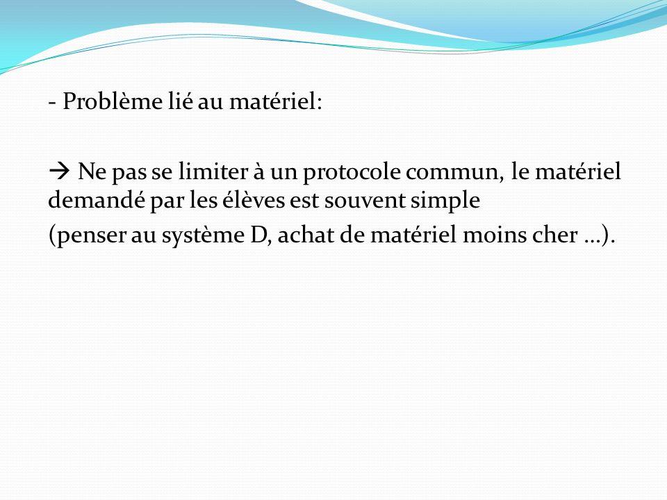 - Problème lié au matériel: Ne pas se limiter à un protocole commun, le matériel demandé par les élèves est souvent simple (penser au système D, achat