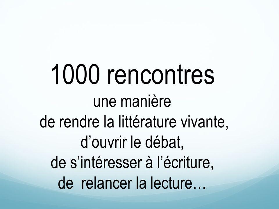 1000 rencontres une manière de rendre la littérature vivante, douvrir le débat, de sintéresser à lécriture, de relancer la lecture…