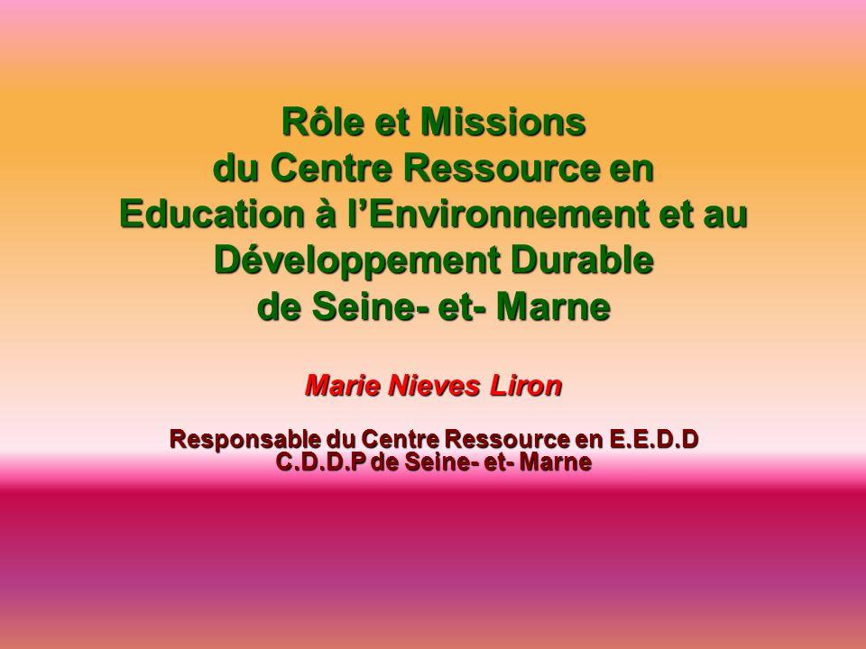 Rôle et Missions du Centre Ressource en Education à lEnvironnement et au Développement Durable de Seine- et- Marne Marie Nieves Liron Responsable du C