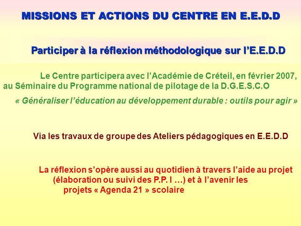 MISSIONS ET ACTIONS DU CENTRE EN E.E.D.D Participer à la réflexion méthodologique sur lE.E.D.D Le Centre participera avec lAcadémie de Créteil, en fév