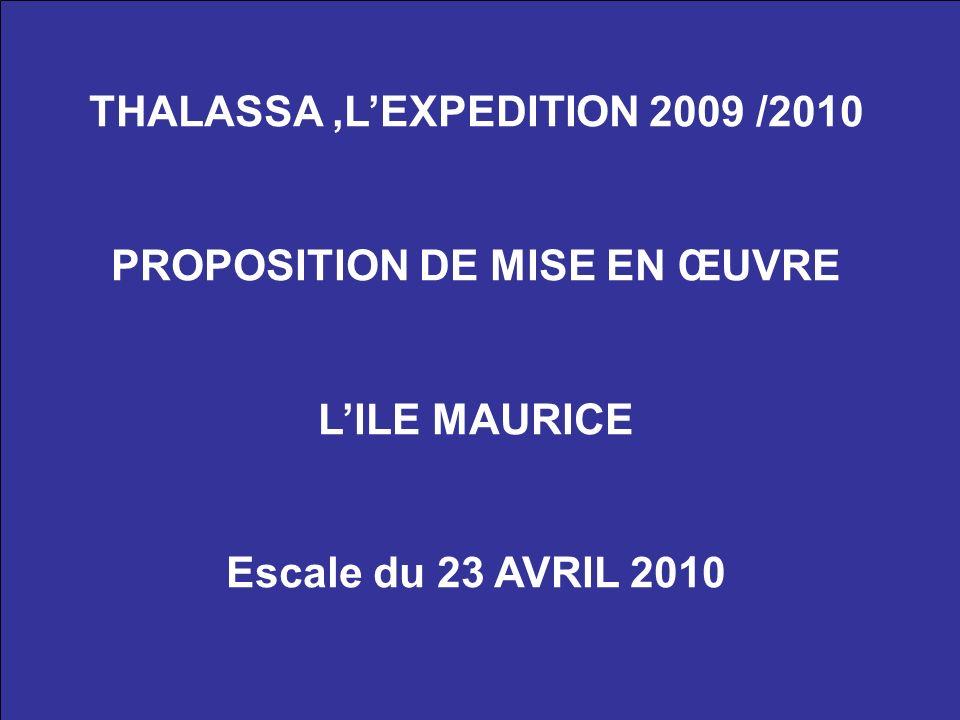 THALASSA,LEXPEDITION 2009 /2010 PROPOSITION DE MISE EN ŒUVRE LILE MAURICE Escale du 23 AVRIL 2010
