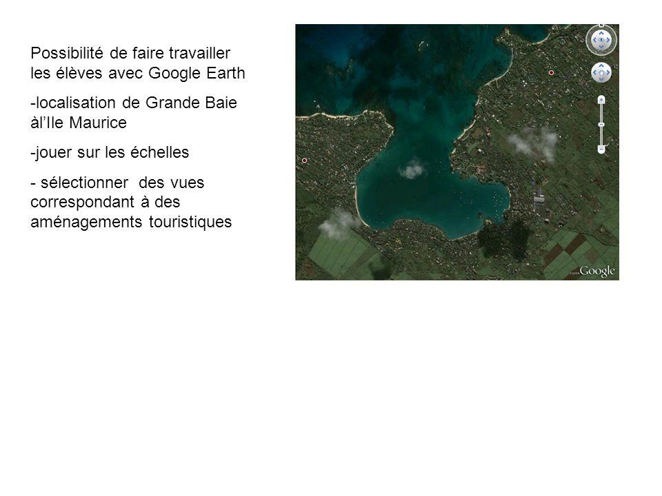 Possibilité de faire travailler les élèves avec Google Earth -localisation de Grande Baie àlIle Maurice -jouer sur les échelles - sélectionner des vue