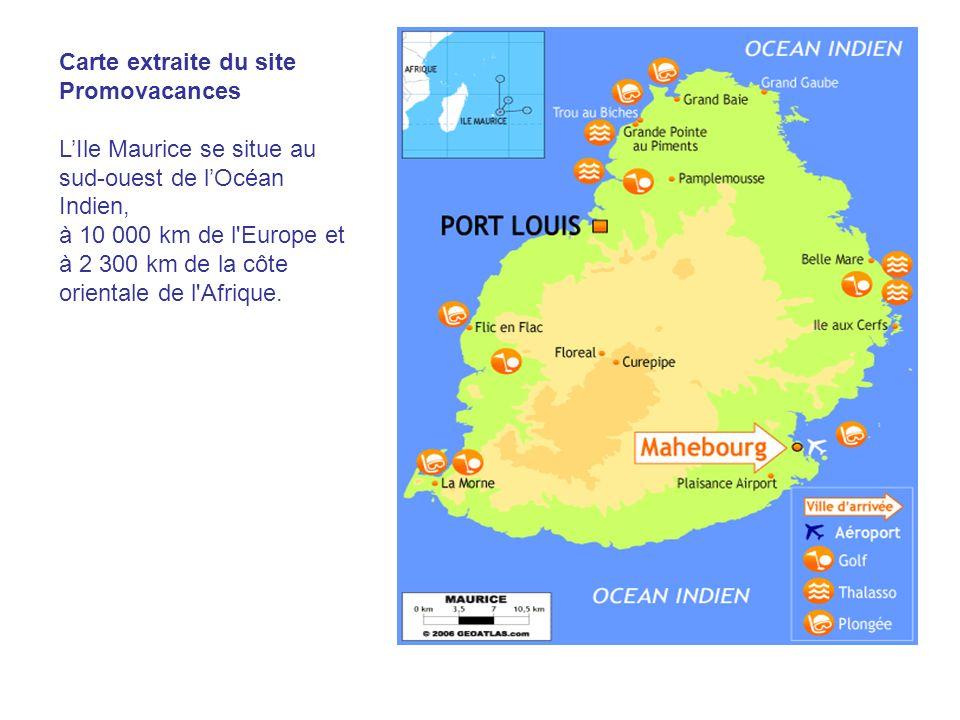 Carte extraite du site Promovacances LIle Maurice se situe au sud-ouest de lOcéan Indien, à 10 000 km de l'Europe et à 2 300 km de la côte orientale d