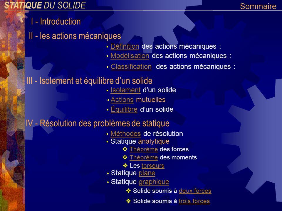 STATIQUE DU SOLIDE I - Introduction La statique étudie les actions mécaniques exercées sur des corps indéformables et en équilibre.