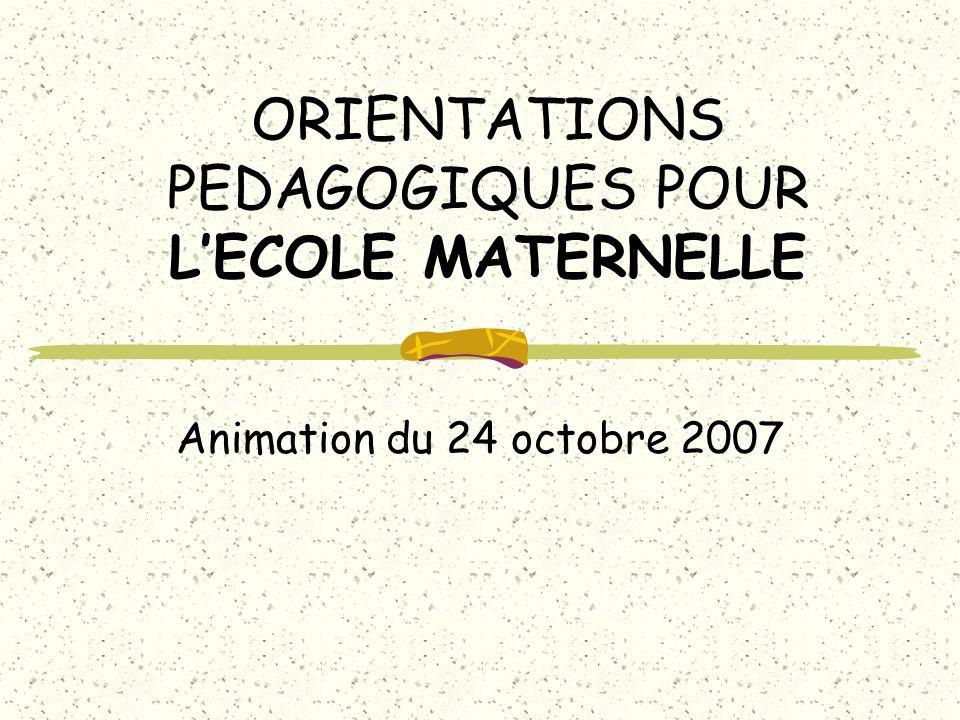 ORIENTATIONS PEDAGOGIQUES POUR LECOLE MATERNELLE Animation du 24 octobre 2007