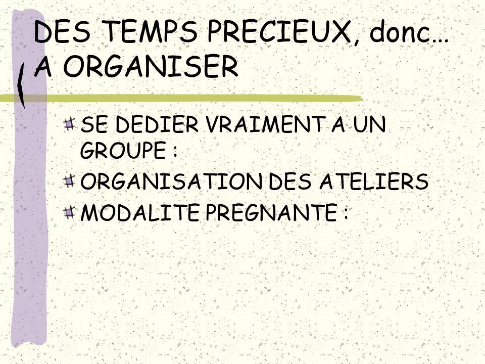 DES TEMPS PRECIEUX, donc… A ORGANISER SE DEDIER VRAIMENT A UN GROUPE : ORGANISATION DES ATELIERS MODALITE PREGNANTE :