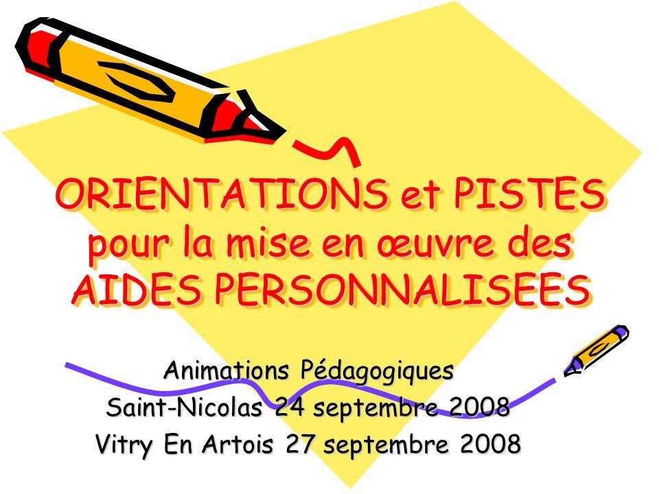 ORIENTATIONS et PISTES pour la mise en œuvre des AIDES PERSONNALISEES Animations Pédagogiques Saint-Nicolas 24 septembre 2008 Vitry En Artois 27 septembre 2008