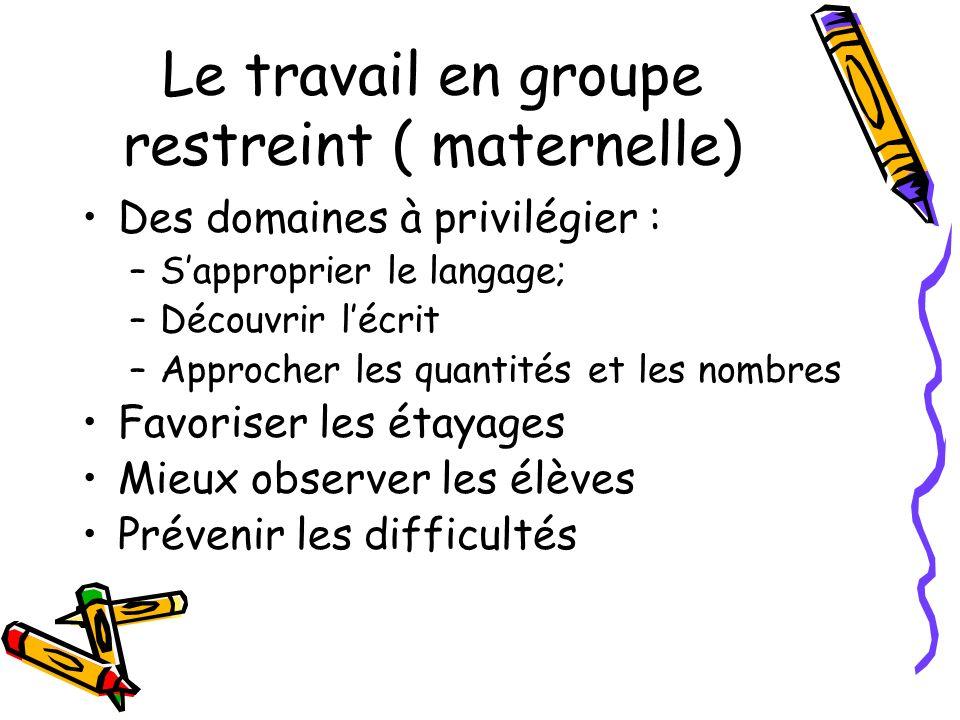 Le travail en groupe restreint ( maternelle) Des domaines à privilégier : –Sapproprier le langage; –Découvrir lécrit –Approcher les quantités et les n