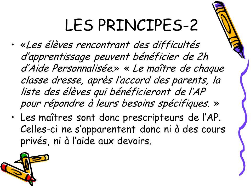 LES PRINCIPES-2 «Les élèves rencontrant des difficultés dapprentissage peuvent bénéficier de 2h dAide Personnalisée.» « Le maître de chaque classe dre