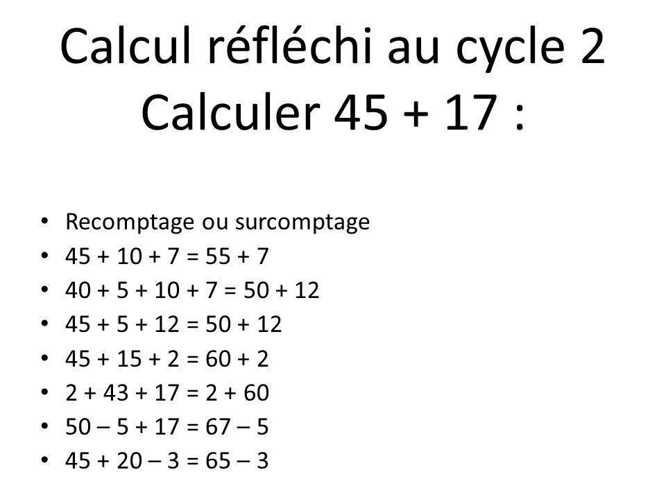 Recomptage ou surcomptage 45 + 10 + 7 = 55 + 7 40 + 5 + 10 + 7 = 50 + 12 45 + 5 + 12 = 50 + 12 45 + 15 + 2 = 60 + 2 2 + 43 + 17 = 2 + 60 50 – 5 + 17 =
