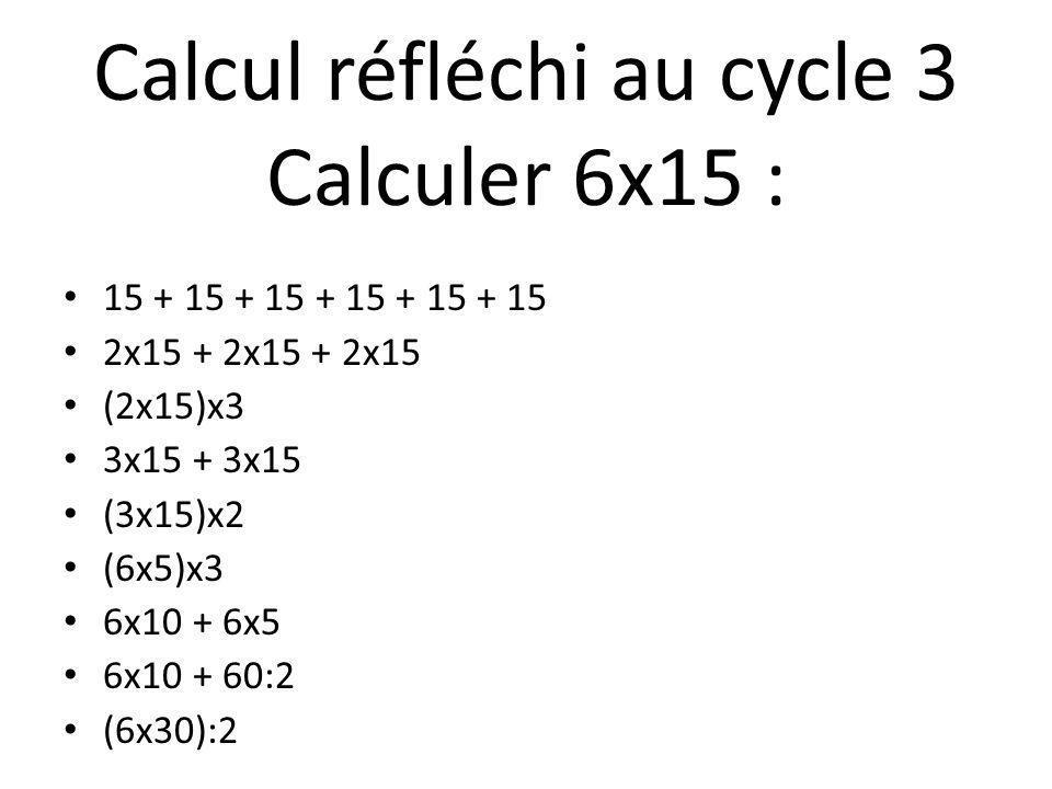 15 + 15 + 15 + 15 + 15 + 15 2x15 + 2x15 + 2x15 (2x15)x3 3x15 + 3x15 (3x15)x2 (6x5)x3 6x10 + 6x5 6x10 + 60:2 (6x30):2 Calcul réfléchi au cycle 3 Calcul