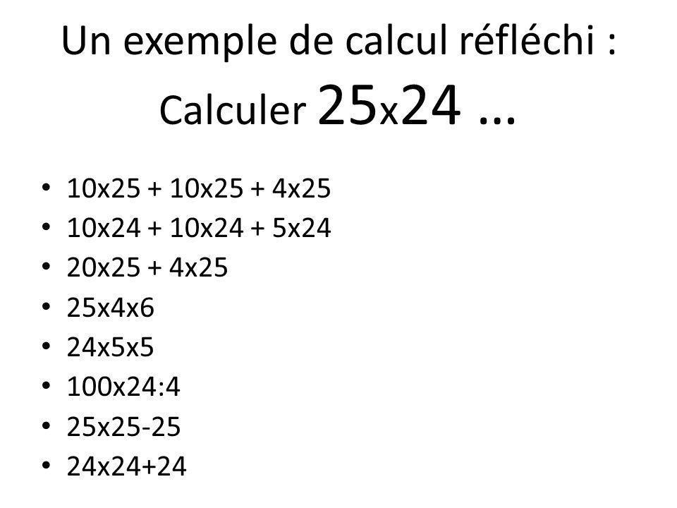 Un exemple de calcul réfléchi : Calculer 25 x 24 … 10x25 + 10x25 + 4x25 10x24 + 10x24 + 5x24 20x25 + 4x25 25x4x6 24x5x5 100x24:4 25x25-25 24x24+24