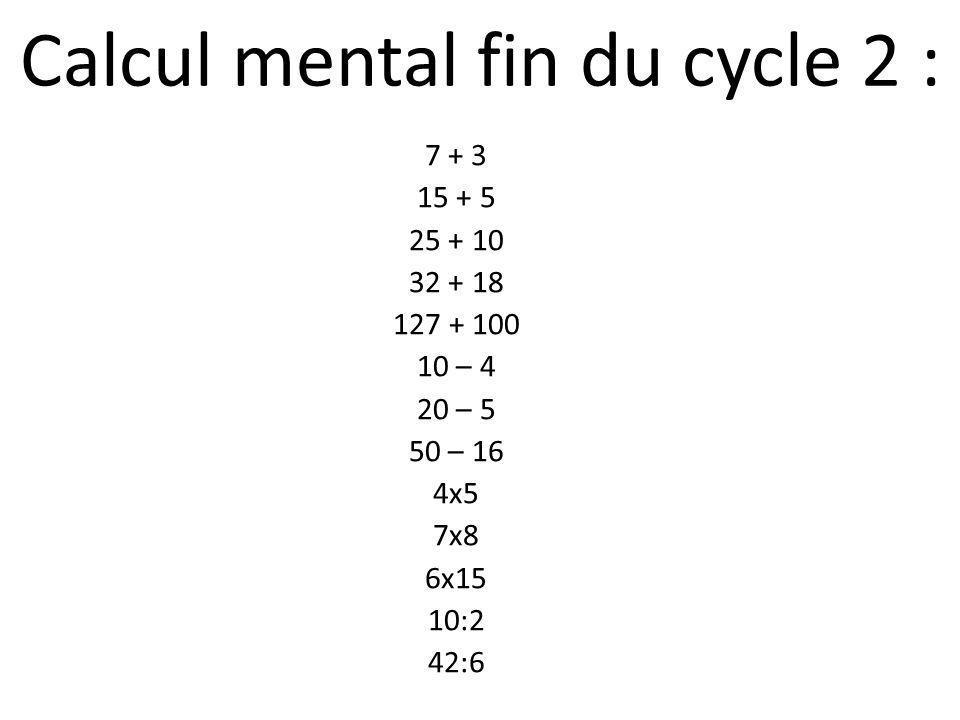 Calcul mental fin du cycle 2 : 7 + 3 15 + 5 25 + 10 32 + 18 127 + 100 10 – 4 20 – 5 50 – 16 4x5 7x8 6x15 10:2 42:6