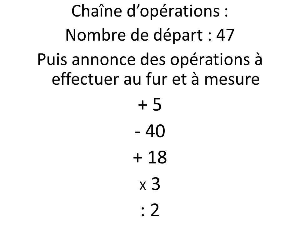 Chaîne dopérations : Nombre de départ : 47 Puis annonce des opérations à effectuer au fur et à mesure + 5 - 40 + 18 X 3 : 2