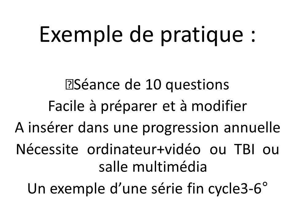 Exemple de pratique : Séance de 10 questions Facile à préparer et à modifier A insérer dans une progression annuelle Nécessite ordinateur+vidéo ou TBI