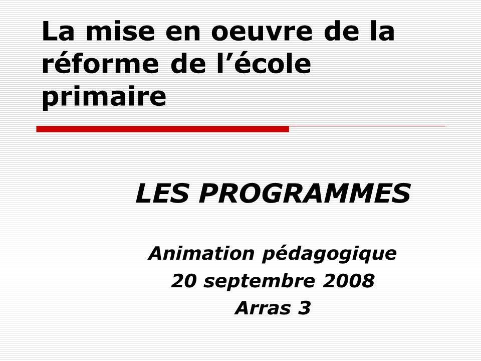 La mise en oeuvre de la réforme de lécole primaire LES PROGRAMMES Animation pédagogique 20 septembre 2008 Arras 3