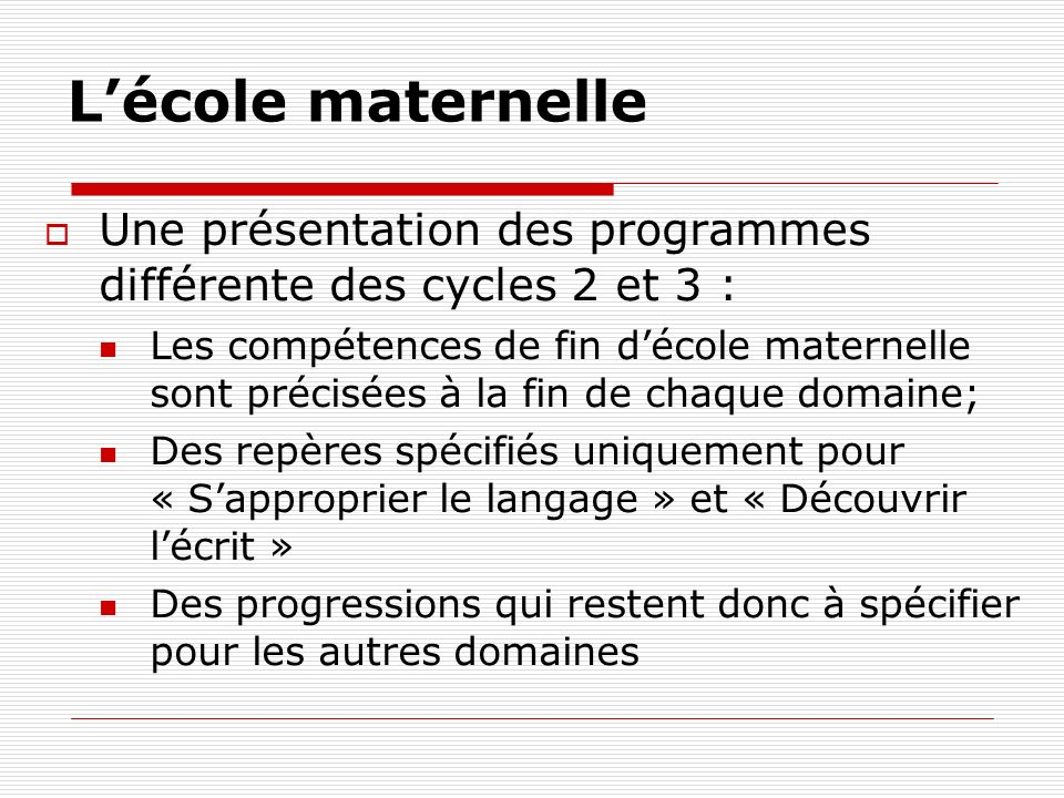 Lécole maternelle Une présentation des programmes différente des cycles 2 et 3 : Les compétences de fin décole maternelle sont précisées à la fin de c