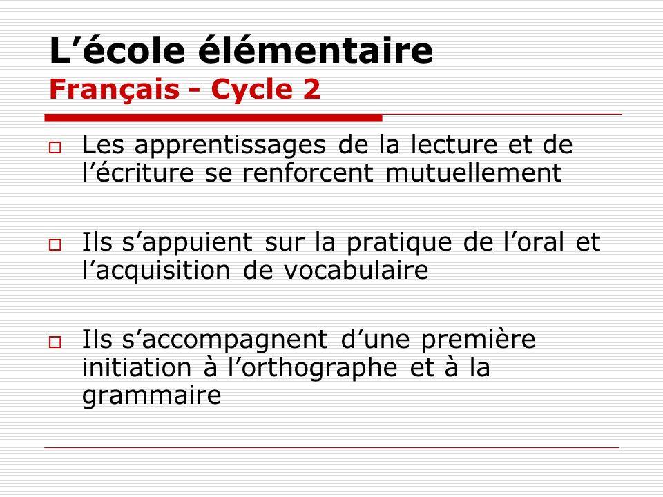 Lécole élémentaire Français - Cycle 2 Les apprentissages de la lecture et de lécriture se renforcent mutuellement Ils sappuient sur la pratique de lor