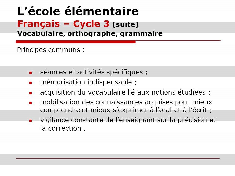 Lécole élémentaire Français – Cycle 3 (suite) Vocabulaire, orthographe, grammaire Principes communs : séances et activités spécifiques ; mémorisation